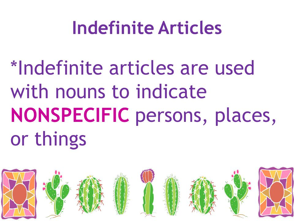 Indefinite Articles *Indefinite articles are used with nouns to indicate NONSPECIFIC persons, places, or things.