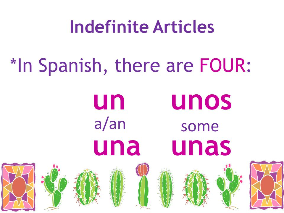 un unos una unas *In Spanish, there are FOUR: Indefinite Articles a/an