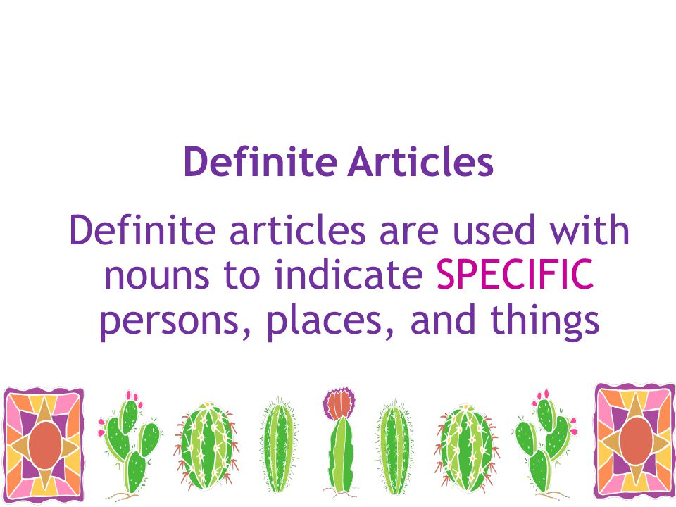 Definite Articles Definite articles are used with nouns to indicate SPECIFIC persons, places, and things.