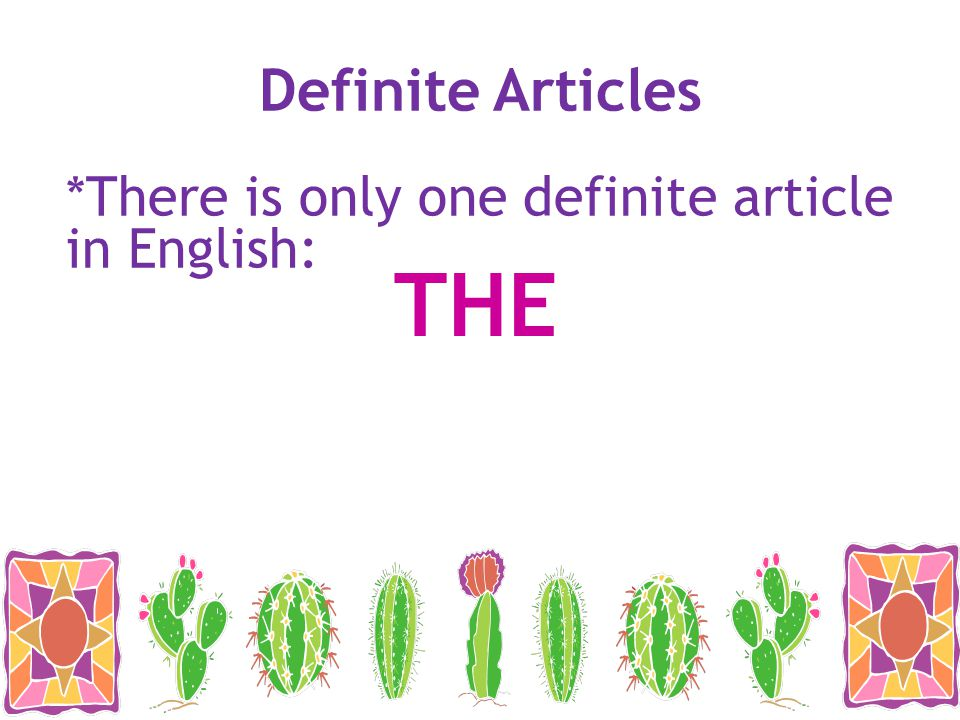 Definite Articles *There is only one definite article in English: THE
