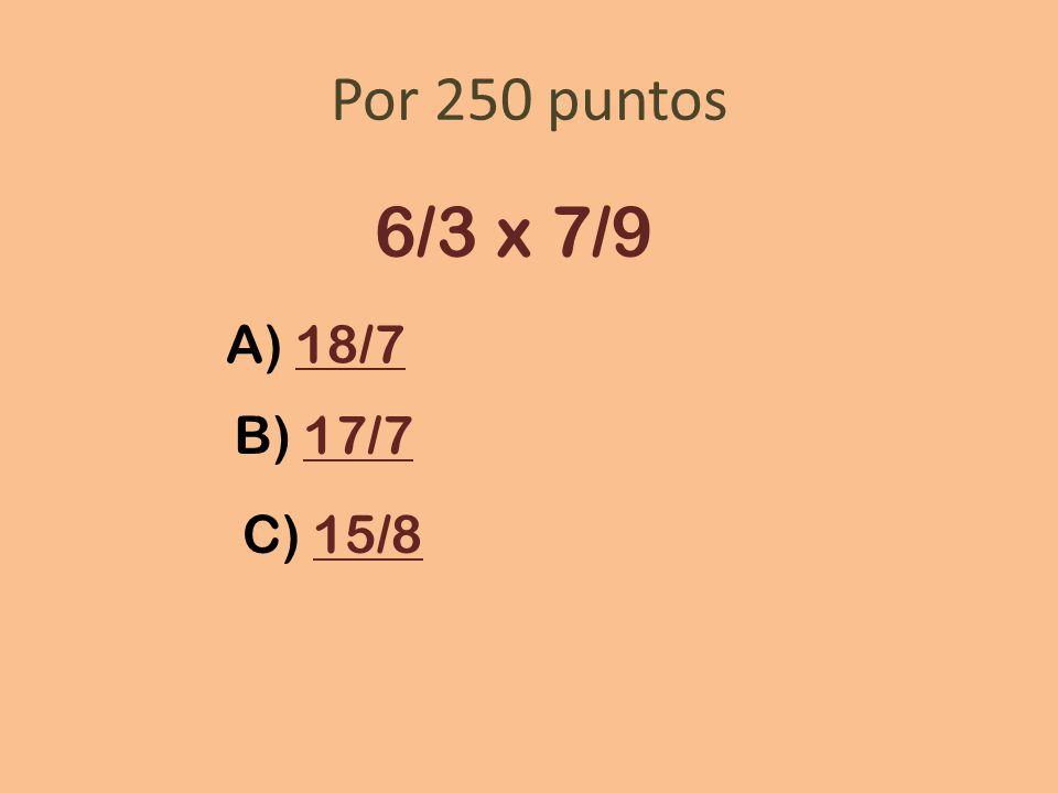Por 250 puntos 6/3 x 7/9 A) 18/7 B) 17/7 C) 15/8
