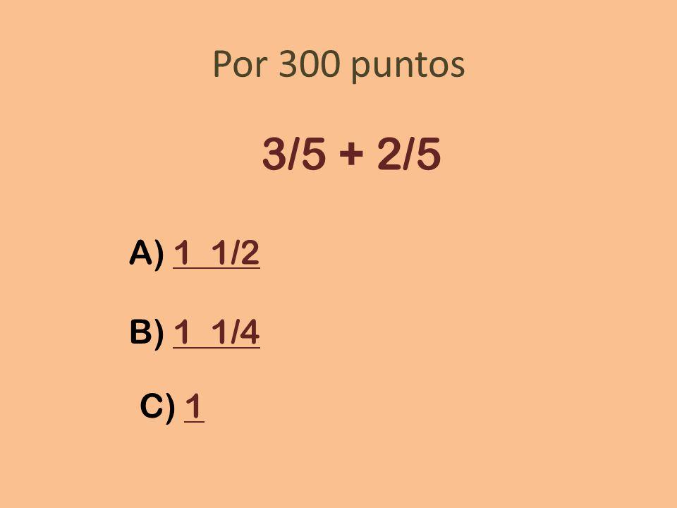 Por 300 puntos 3/5 + 2/5 A) 1 1/2 B) 1 1/4 C) 1
