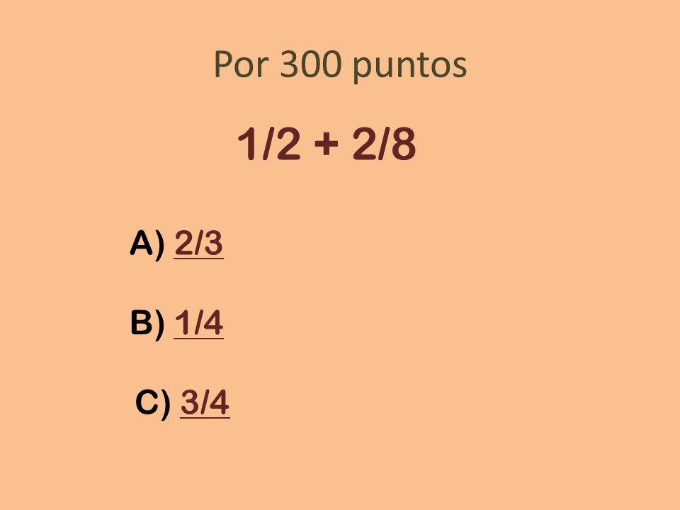 Por 300 puntos 1/2 + 2/8 A) 2/3 B) 1/4 C) 3/4