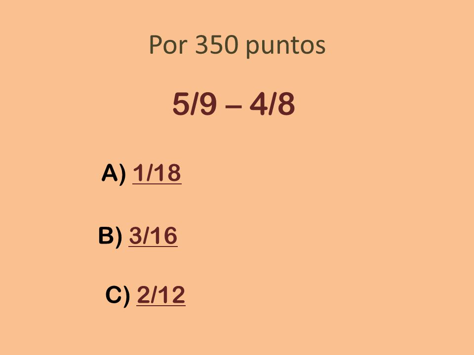 Por 350 puntos 5/9 – 4/8 A) 1/18 B) 3/16 C) 2/12