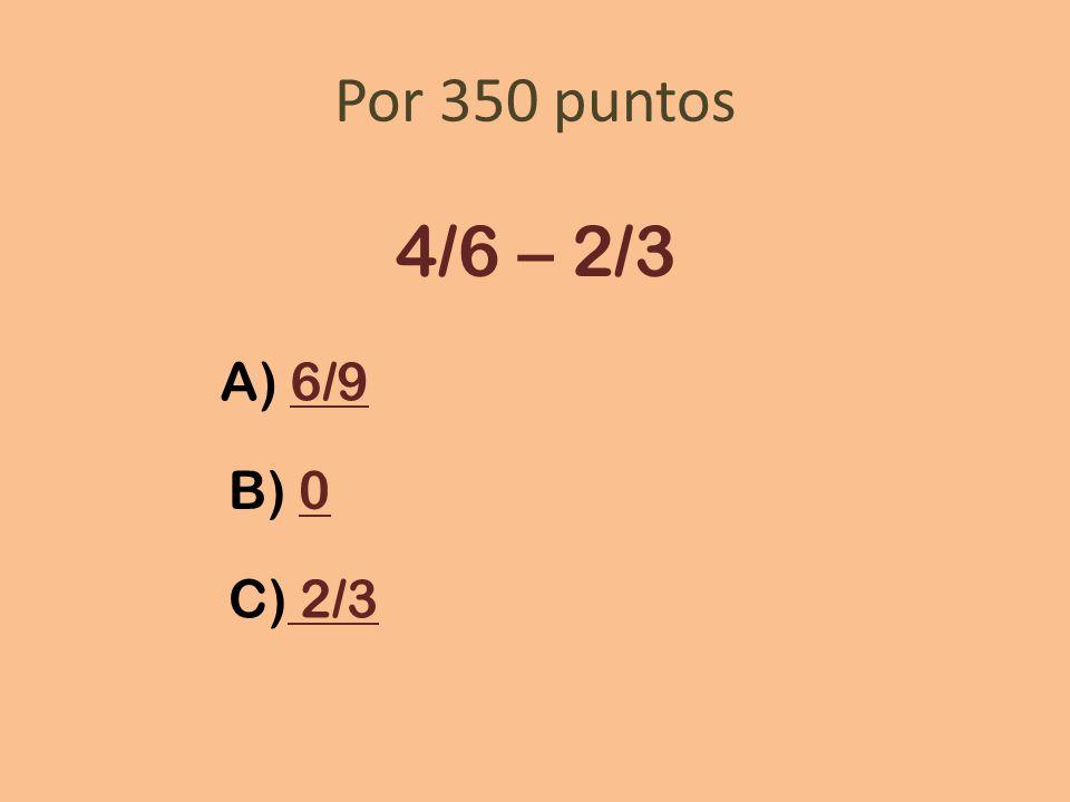 Por 350 puntos 4/6 – 2/3 A) 6/9 B) 0 C) 2/3
