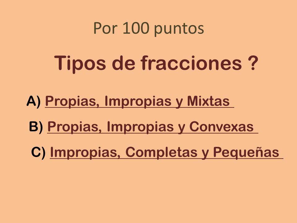 Tipos de fracciones Por 100 puntos A) Propias, Impropias y Mixtas