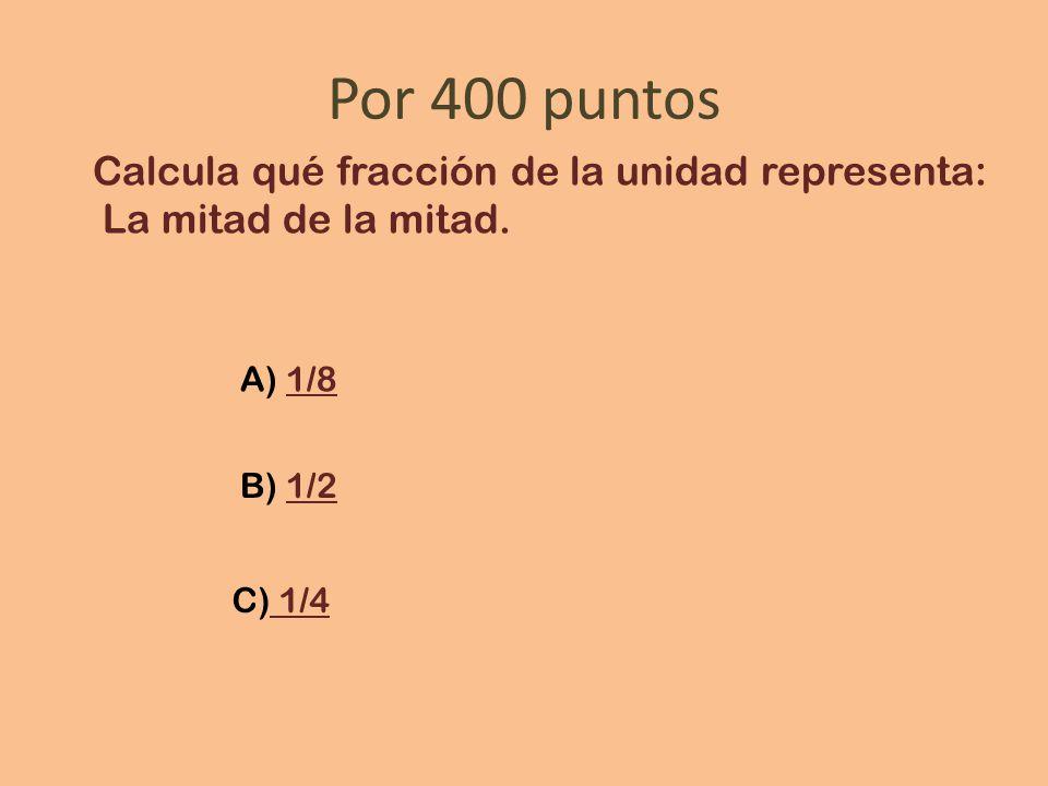 Por 400 puntos Calcula qué fracción de la unidad representa: