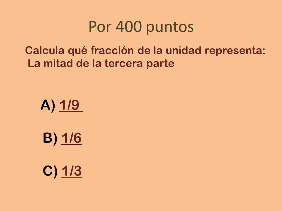 Por 400 puntos Calcula qué fracción de la unidad representa: La mitad de la tercera parte. A) 1/9.