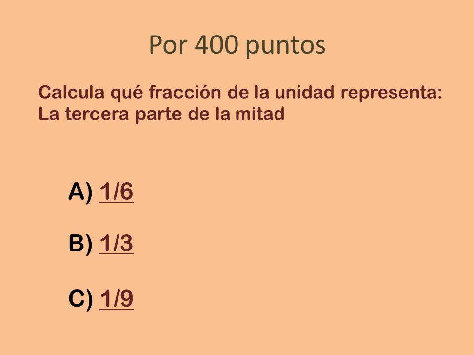 Por 400 puntos Calcula qué fracción de la unidad representa: La tercera parte de la mitad. A) 1/6.