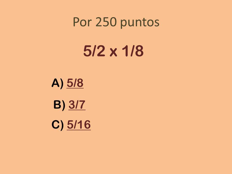 Por 250 puntos 5/2 x 1/8 A) 5/8 B) 3/7 C) 5/16