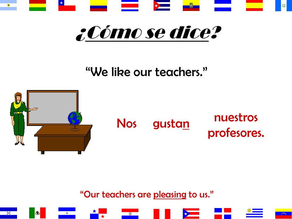 Our teachers are pleasing to us.