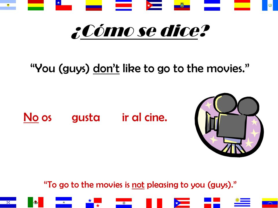 ¿Cómo se dice You (guys) don't like to go to the movies. No os