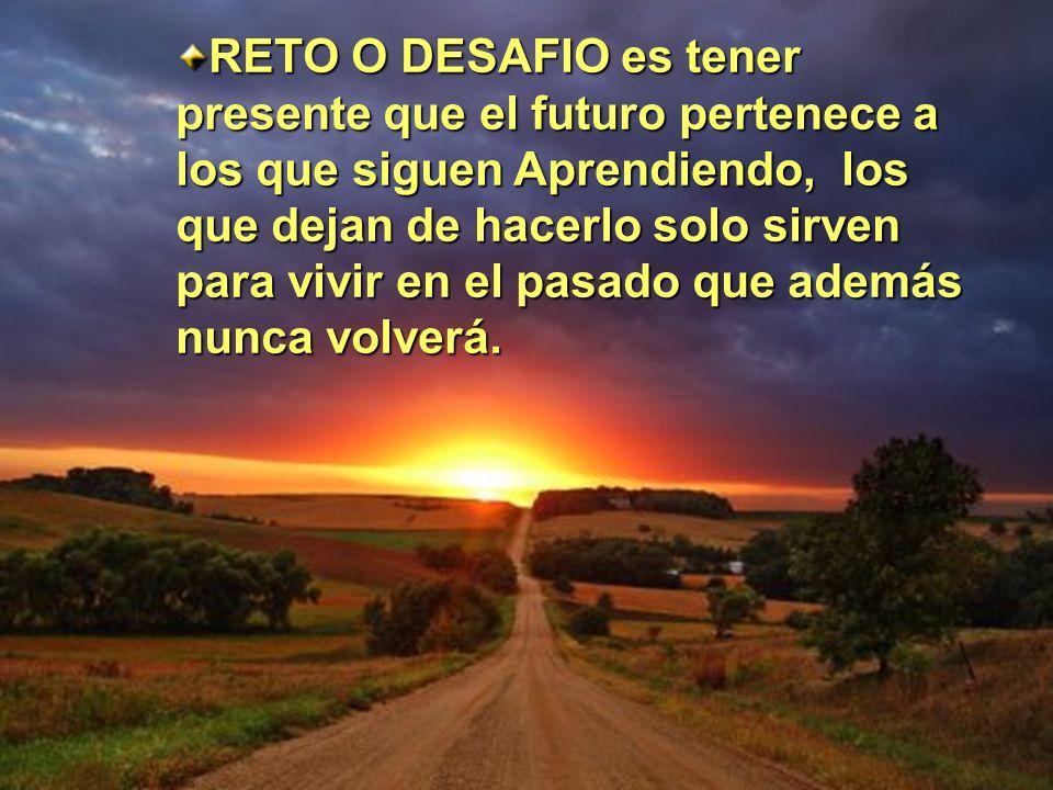 RETO O DESAFIO es tener presente que el futuro pertenece a los que siguen Aprendiendo, los que dejan de hacerlo solo sirven para vivir en el pasado que además nunca volverá.