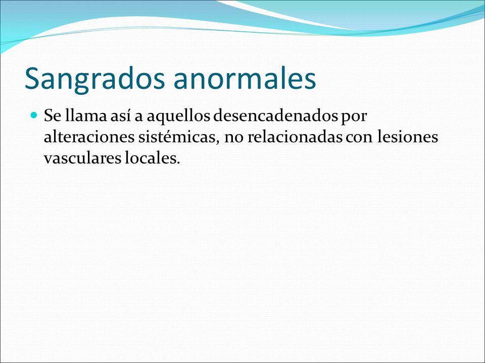 Sangrados anormales Se llama así a aquellos desencadenados por alteraciones sistémicas, no relacionadas con lesiones vasculares locales.