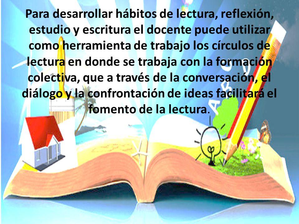 Para desarrollar hábitos de lectura, reflexión, estudio y escritura el docente puede utilizar como herramienta de trabajo los círculos de lectura en donde se trabaja con la formación colectiva, que a través de la conversación, el diálogo y la confrontación de ideas facilitará el fomento de la lectura.