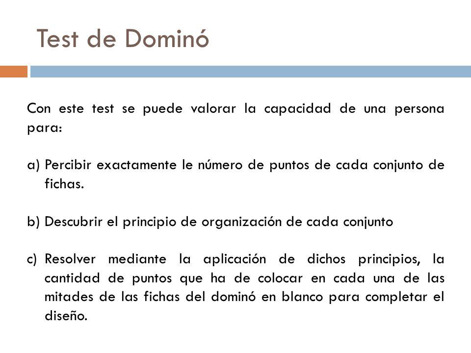 Test de Dominó Con este test se puede valorar la capacidad de una persona para: Percibir exactamente le número de puntos de cada conjunto de fichas.