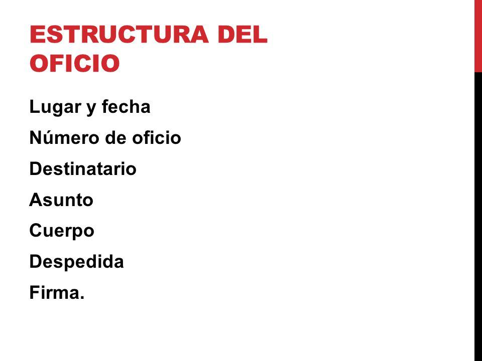 Estructura del Oficio Lugar y fecha Número de oficio Destinatario Asunto Cuerpo Despedida Firma.