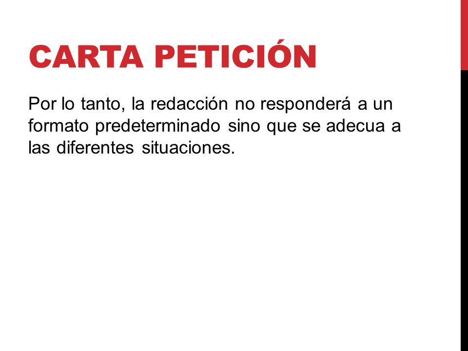 Carta petición Por lo tanto, la redacción no responderá a un formato predeterminado sino que se adecua a las diferentes situaciones.