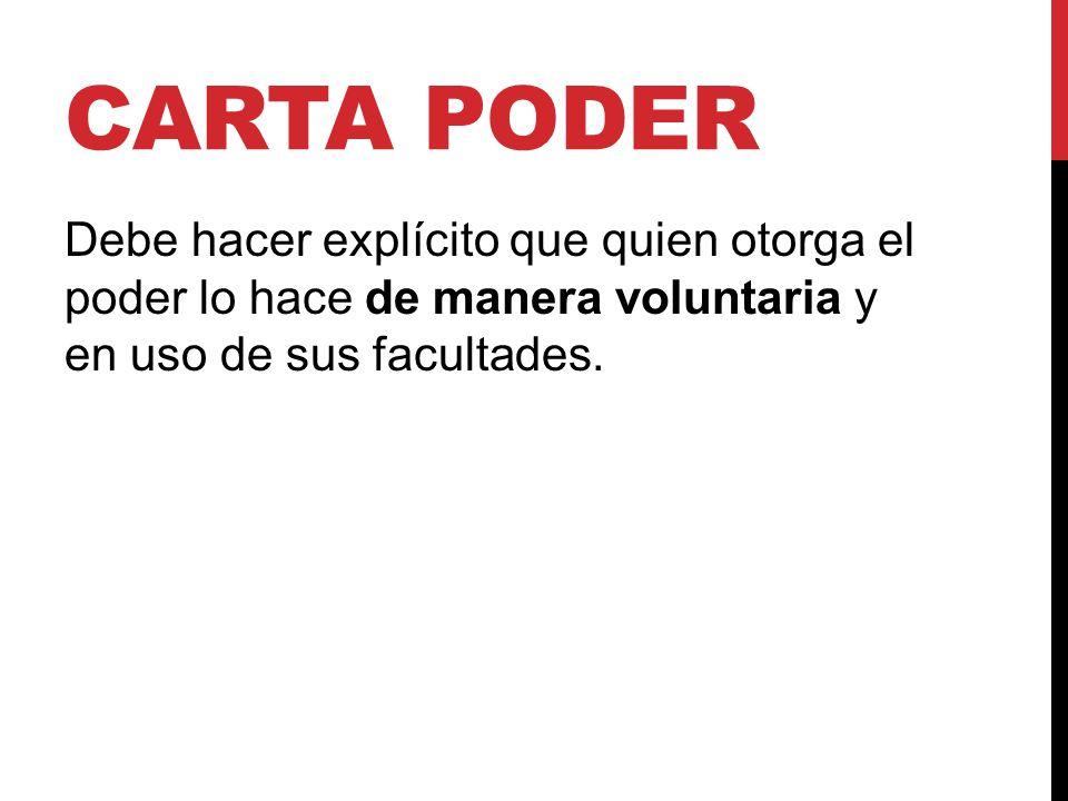 Carta poder Debe hacer explícito que quien otorga el poder lo hace de manera voluntaria y en uso de sus facultades.