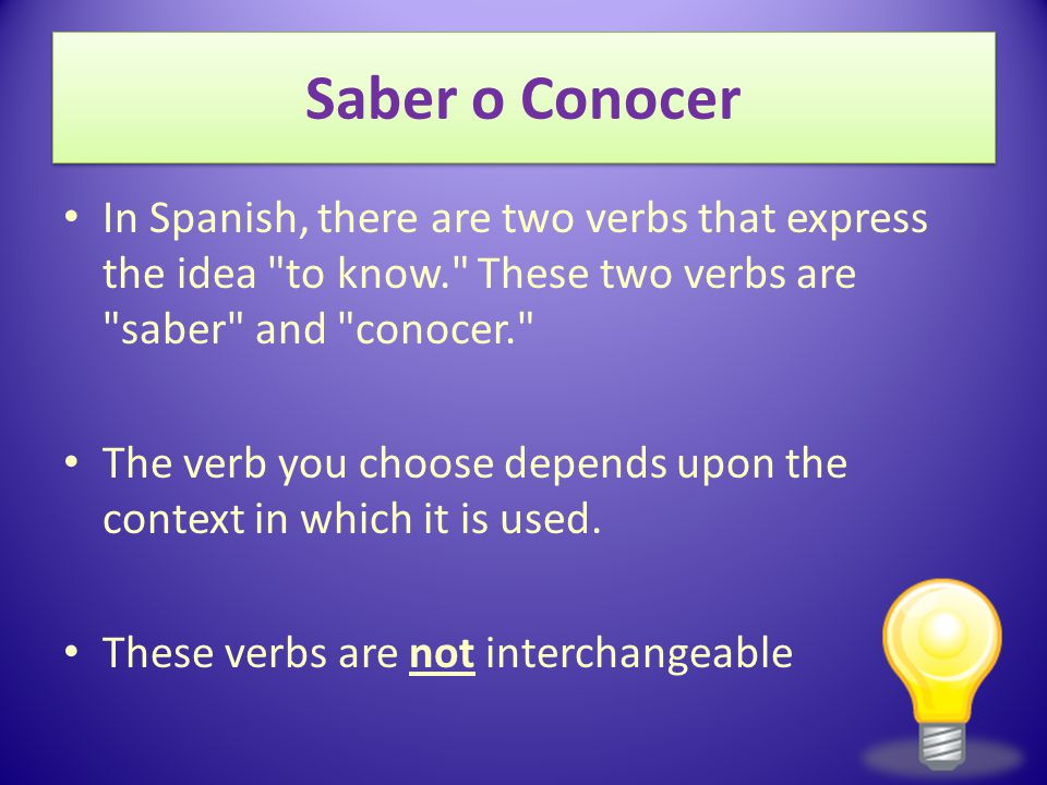 12/3/2009 Saber o Conocer. In Spanish, there are two verbs that express the idea to know. These two verbs are saber and conocer.