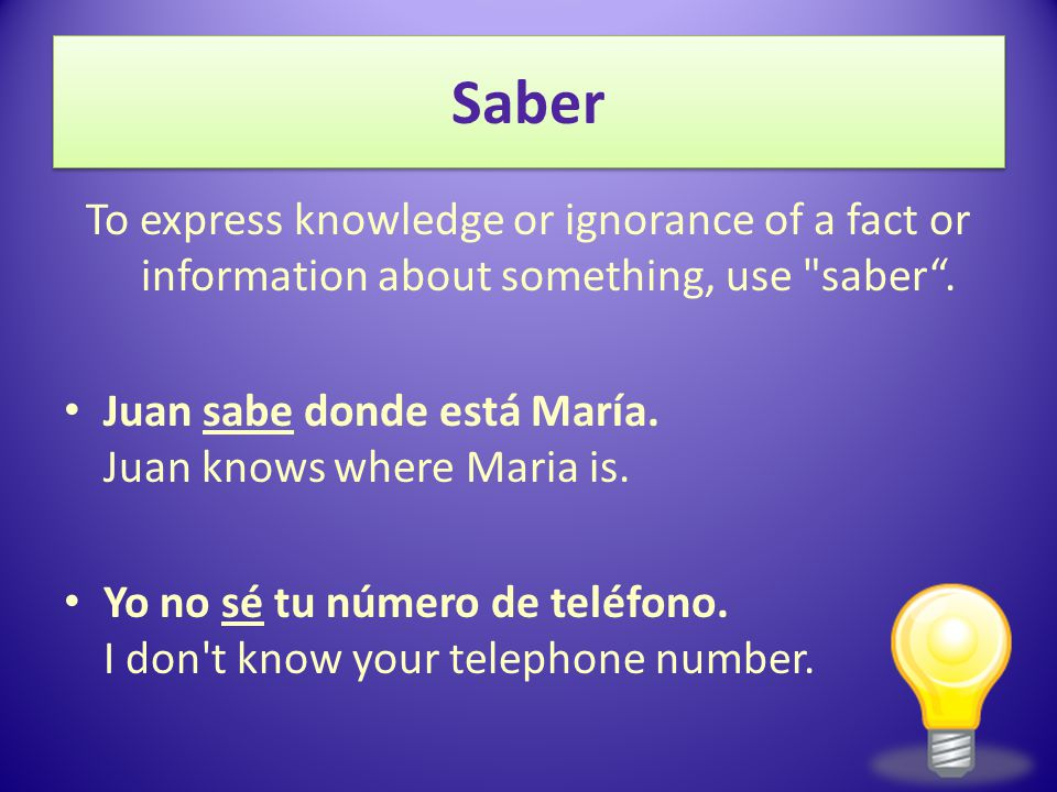 12/3/2009 Saber. To express knowledge or ignorance of a fact or information about something, use saber .