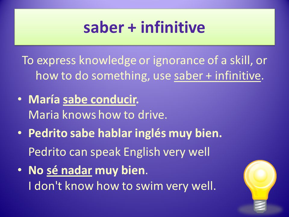 12/3/2009 saber + infinitive. To express knowledge or ignorance of a skill, or how to do something, use saber + infinitive.