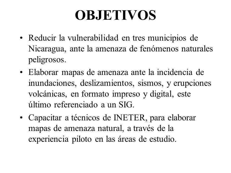 OBJETIVOS Reducir la vulnerabilidad en tres municipios de Nicaragua, ante la amenaza de fenómenos naturales peligrosos.
