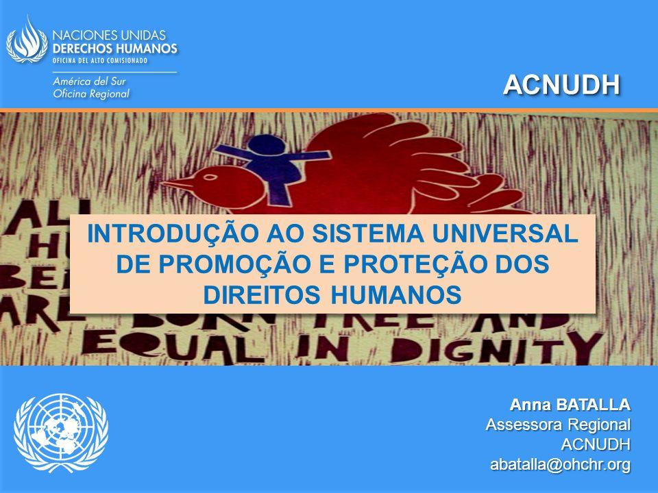 ACNUDH INTRODUÇÃO AO SISTEMA UNIVERSAL DE PROMOÇÃO E PROTEÇÃO DOS DIREITOS HUMANOS. Anna BATALLA. Assessora Regional.