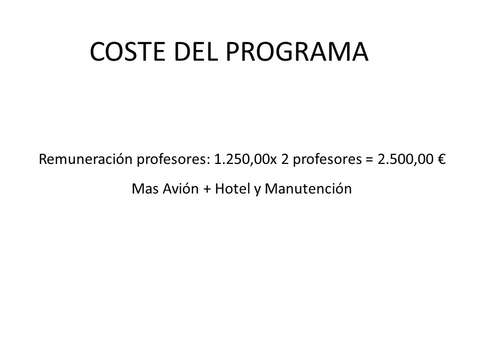 COSTE DEL PROGRAMA Remuneración profesores: 1.250,00x 2 profesores = 2.500,00 € Mas Avión + Hotel y Manutención.