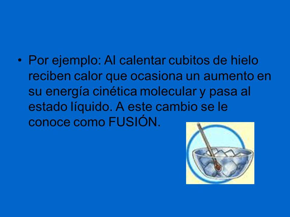 Por ejemplo: Al calentar cubitos de hielo reciben calor que ocasiona un aumento en su energía cinética molecular y pasa al estado líquido.