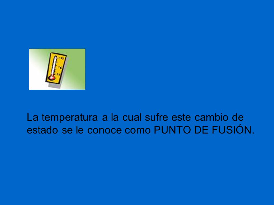 La temperatura a la cual sufre este cambio de estado se le conoce como PUNTO DE FUSIÓN.