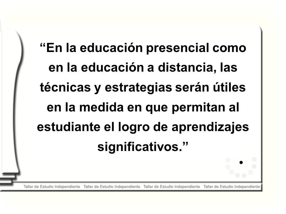 En la educación presencial como en la educación a distancia, las técnicas y estrategias serán útiles en la medida en que permitan al estudiante el logro de aprendizajes significativos.