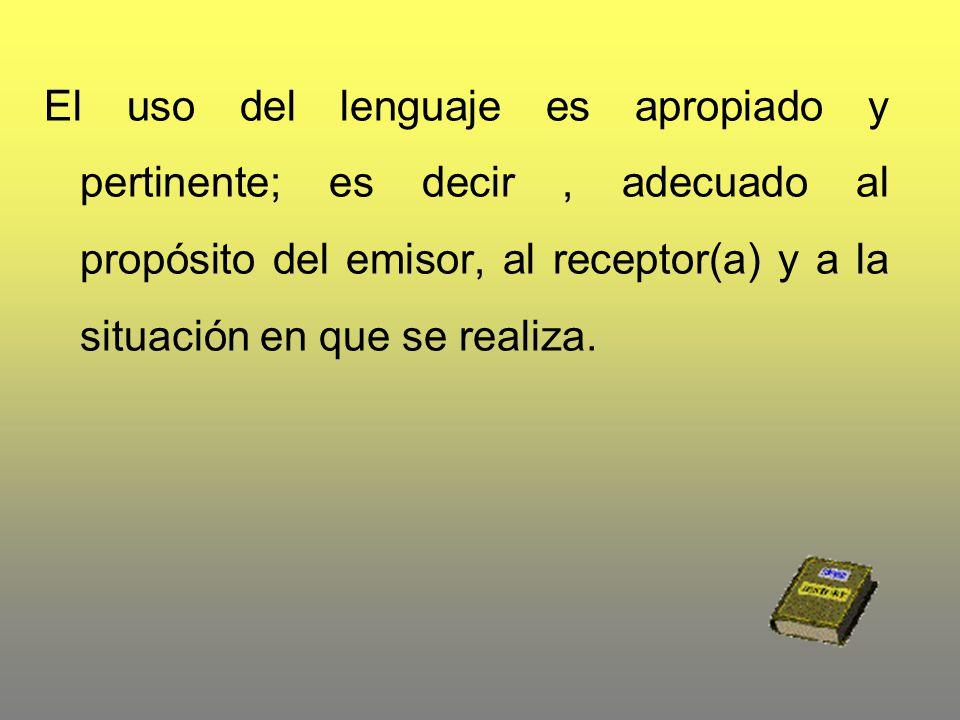 El uso del lenguaje es apropiado y pertinente; es decir , adecuado al propósito del emisor, al receptor(a) y a la situación en que se realiza.