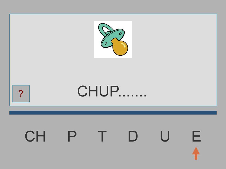 CHUP....... CH P T D U E