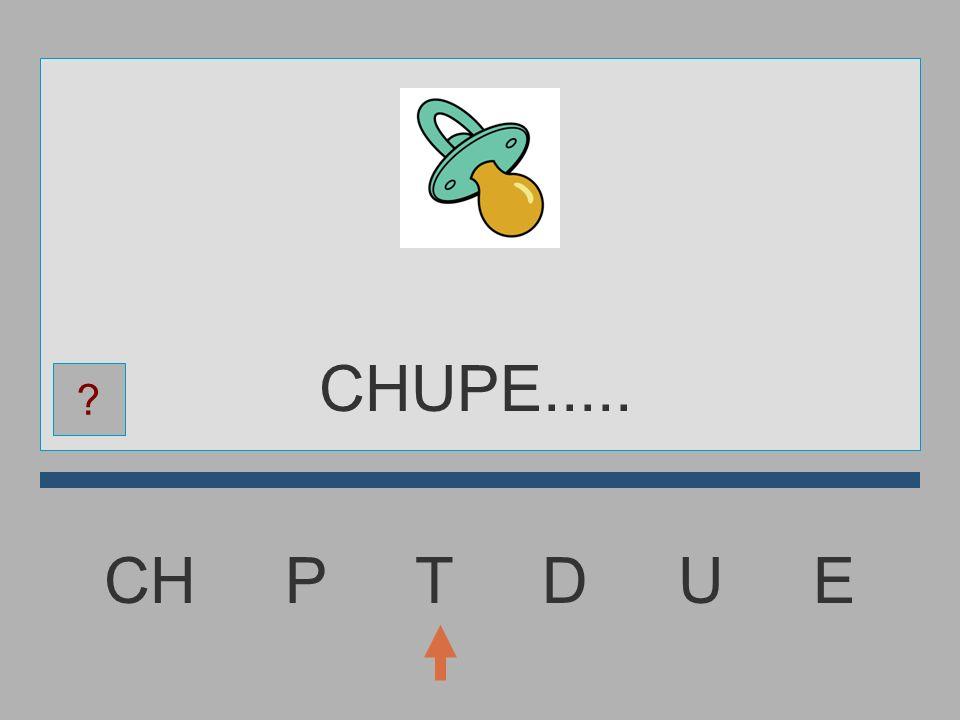 CHUPE..... CH P T D U E
