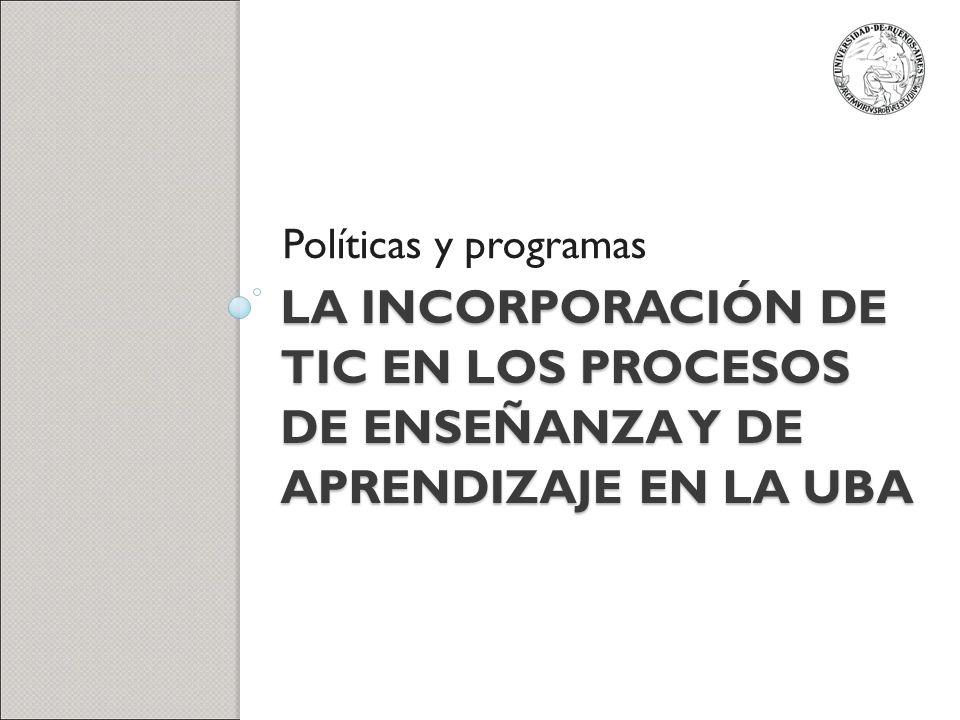 Políticas y programas La incorporación de TIC en los procesos de enseñanza y de aprendizaje en la uba.