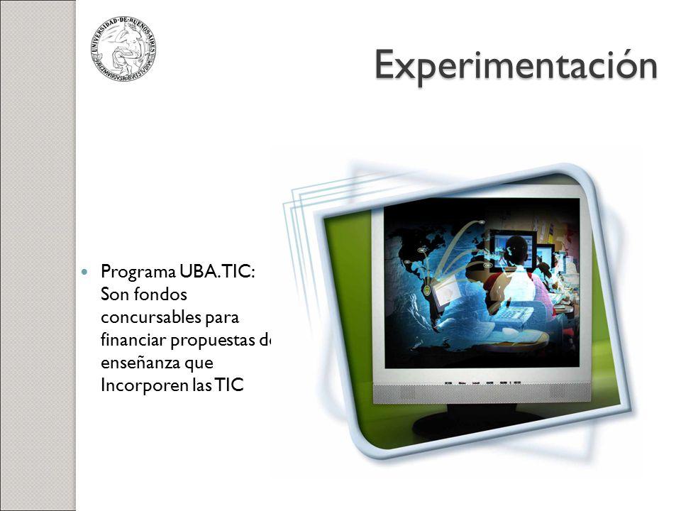 Experimentación Programa UBA.TIC: Son fondos concursables para financiar propuestas de enseñanza que Incorporen las TIC.