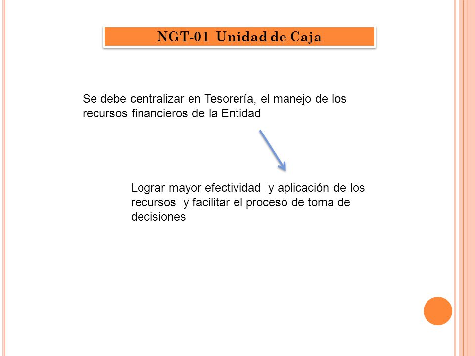 NGT-01 Unidad de Caja Se debe centralizar en Tesorería, el manejo de los recursos financieros de la Entidad.