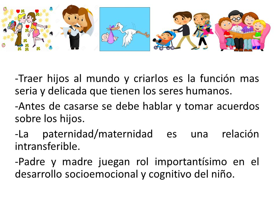 - -Traer hijos al mundo y criarlos es la función mas seria y delicada que tienen los seres humanos.