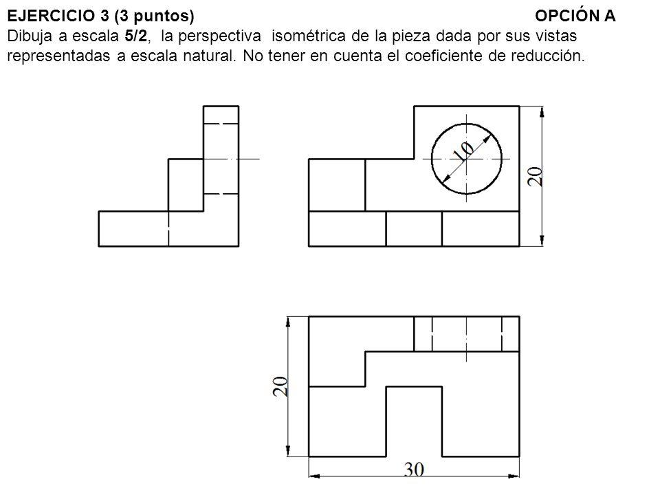 EJERCICIO 3 (3 puntos) OPCIÓN A Dibuja a escala 5/2, la perspectiva isométrica de la pieza dada por sus vistas representadas a escala natural.