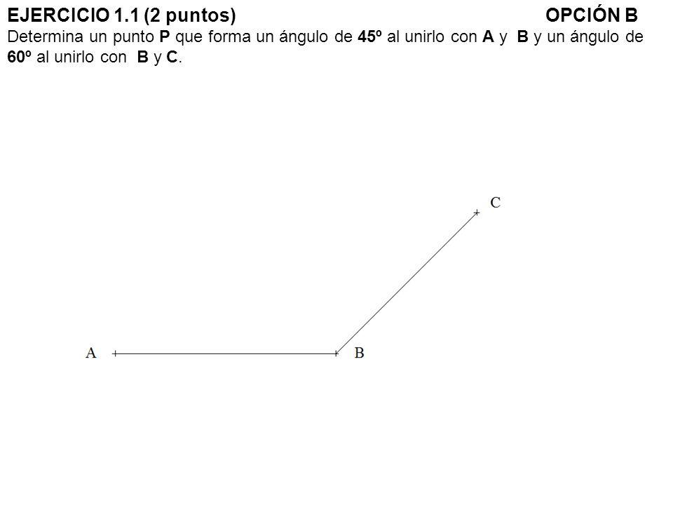 EJERCICIO 1.1 (2 puntos) OPCIÓN B Determina un punto P que forma un ángulo de 45º al unirlo con A y B y un ángulo de 60º al unirlo con B y C.