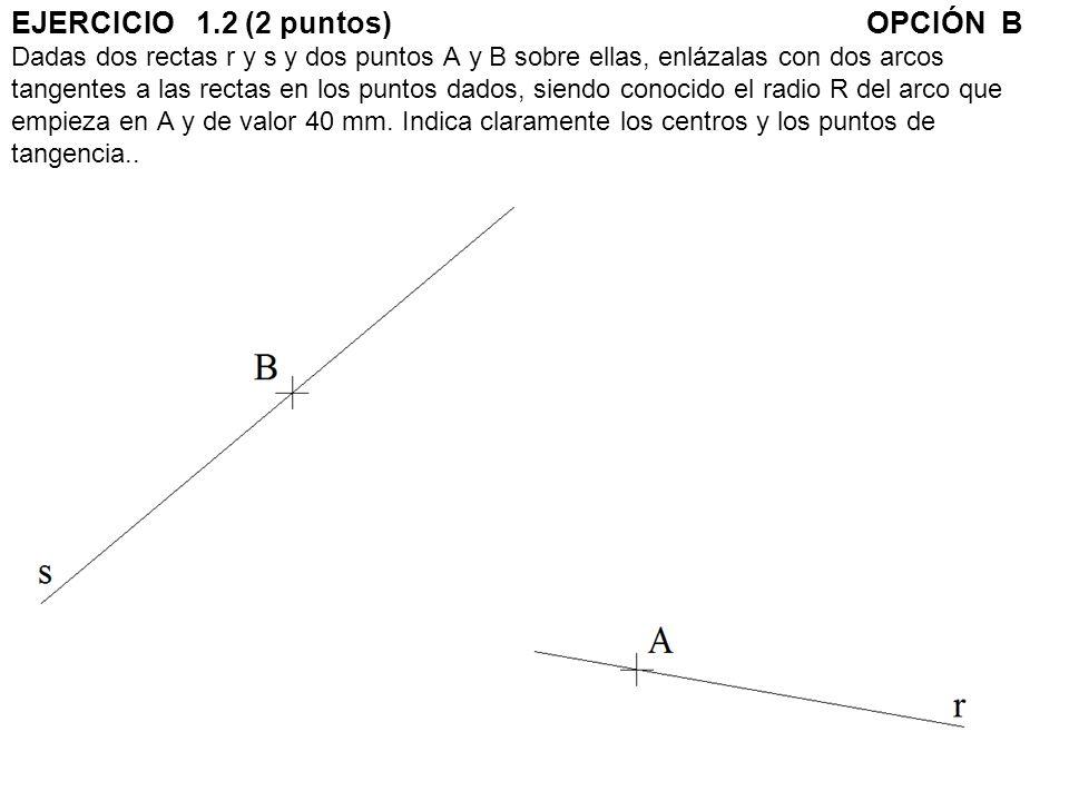 EJERCICIO 1.2 (2 puntos) OPCIÓN B Dadas dos rectas r y s y dos puntos A y B sobre ellas, enlázalas con dos arcos tangentes a las rectas en los puntos dados, siendo conocido el radio R del arco que empieza en A y de valor 40 mm.