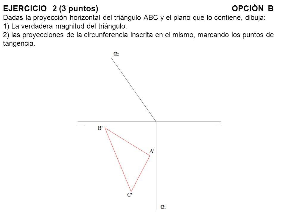 EJERCICIO 2 (3 puntos) OPCIÓN B Dadas la proyección horizontal del triángulo ABC y el plano que lo contiene, dibuja: 1) La verdadera magnitud del triángulo.