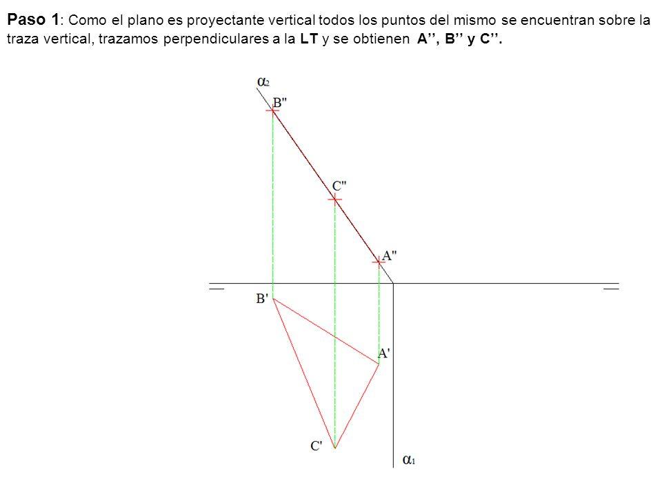 Paso 1: Como el plano es proyectante vertical todos los puntos del mismo se encuentran sobre la traza vertical, trazamos perpendiculares a la LT y se obtienen A'', B'' y C''.