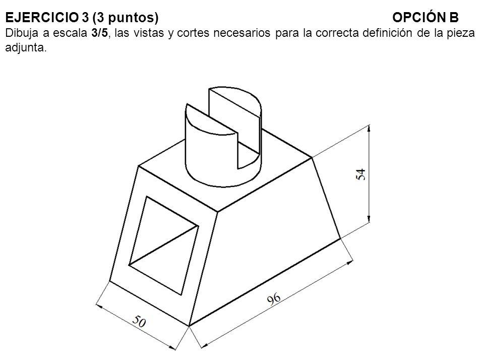 EJERCICIO 3 (3 puntos) OPCIÓN B Dibuja a escala 3/5, las vistas y cortes necesarios para la correcta definición de la pieza adjunta.