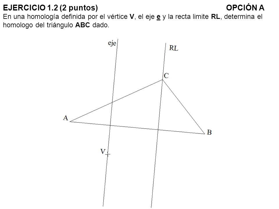 EJERCICIO 1.2 (2 puntos) OPCIÓN A En una homología definida por el vértice V, el eje e y la recta limite RL, determina el homologo del triángulo ABC dado.