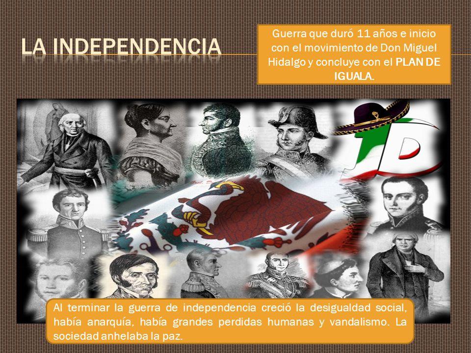 LA INDEPENDENCIA Guerra que duró 11 años e inicio con el movimiento de Don Miguel Hidalgo y concluye con el PLAN DE IGUALA.