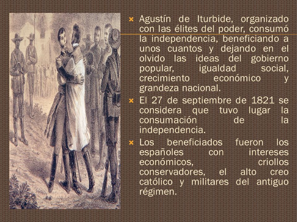 Agustín de Iturbide, organizado con las élites del poder, consumó la independencia, beneficiando a unos cuantos y dejando en el olvido las ideas del gobierno popular, igualdad social, crecimiento económico y grandeza nacional.