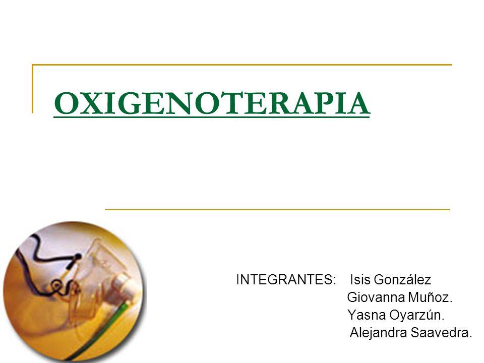 OXIGENOTERAPIA INTEGRANTES: Isis González Giovanna Muñoz.