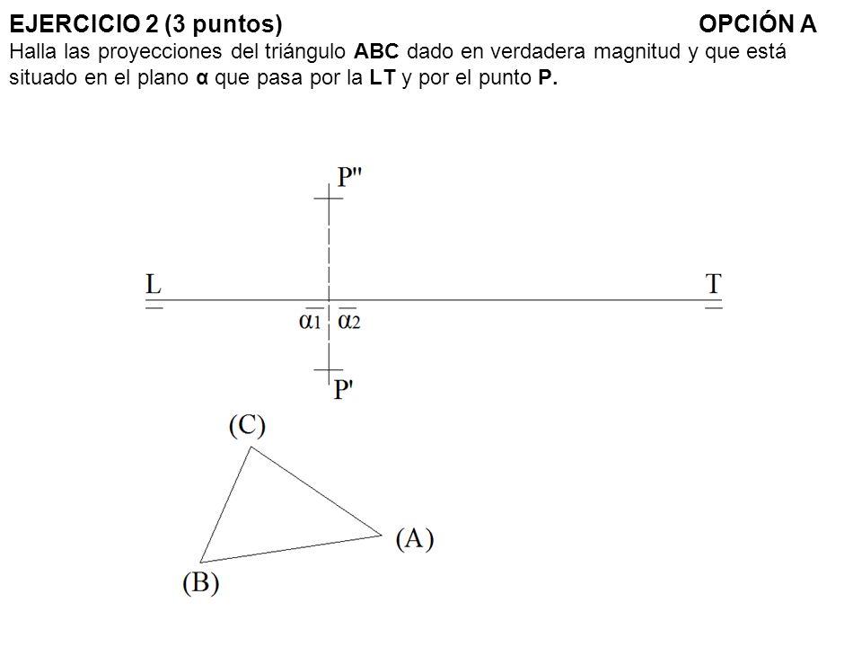 EJERCICIO 2 (3 puntos) OPCIÓN A Halla las proyecciones del triángulo ABC dado en verdadera magnitud y que está situado en el plano α que pasa por la LT y por el punto P.